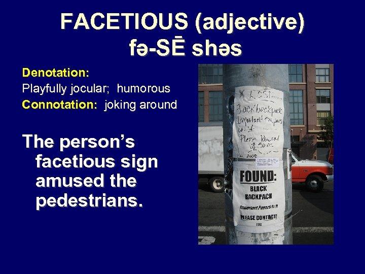 FACETIOUS (adjective) fə-SĒ shəs Denotation: Playfully jocular; humorous Connotation: joking around The person's facetious
