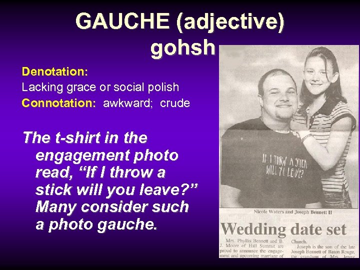 GAUCHE (adjective) gohsh Denotation: Lacking grace or social polish Connotation: awkward; crude The t-shirt
