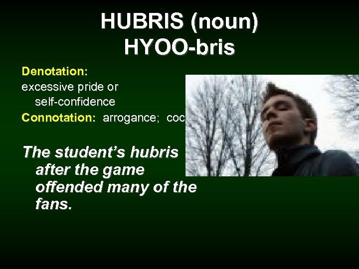 HUBRIS (noun) HYOO-bris Denotation: excessive pride or self-confidence Connotation: arrogance; cocky The student's hubris