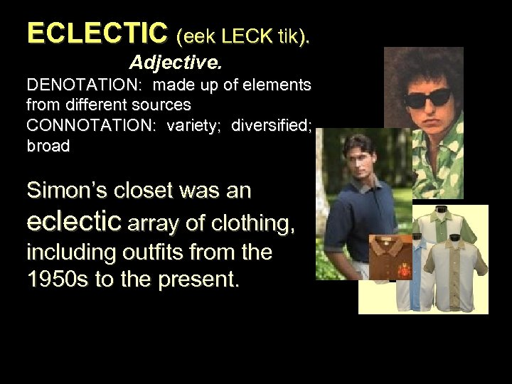ECLECTIC (eek LECK tik). Adjective. DENOTATION: made up of elements from different sources CONNOTATION: