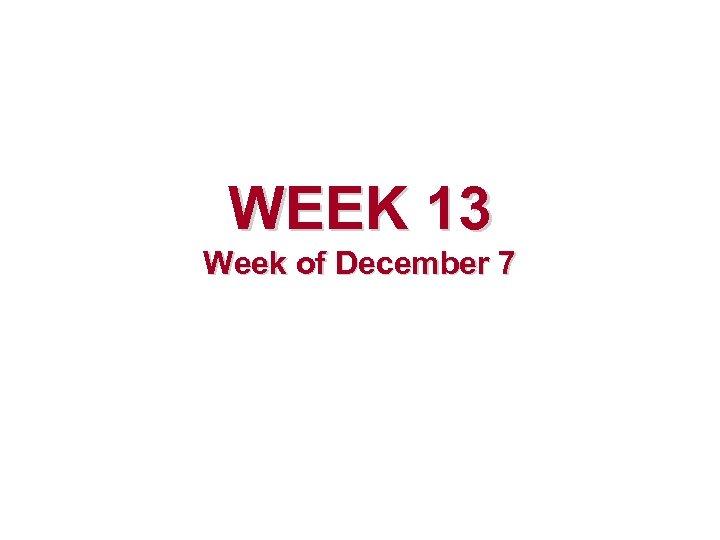 WEEK 13 Week of December 7