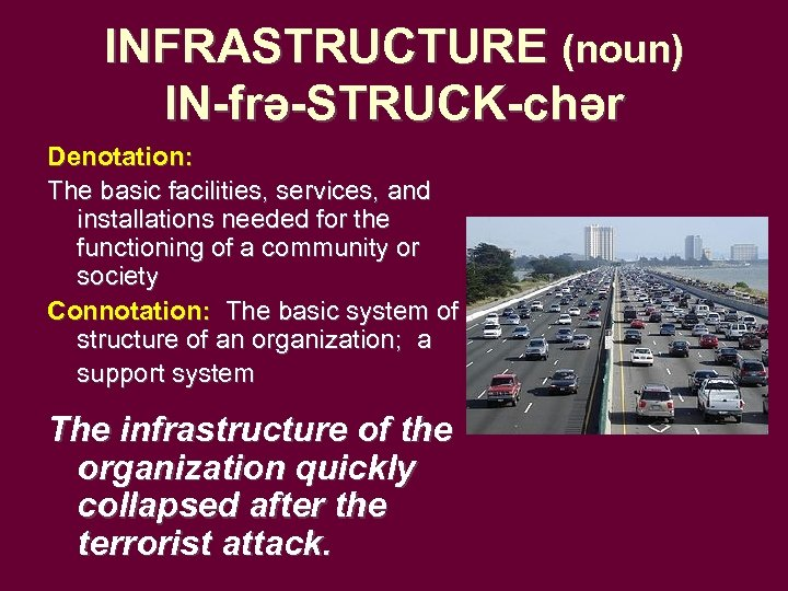 INFRASTRUCTURE (noun) IN-frə-STRUCK-chər Denotation: The basic facilities, services, and installations needed for the functioning