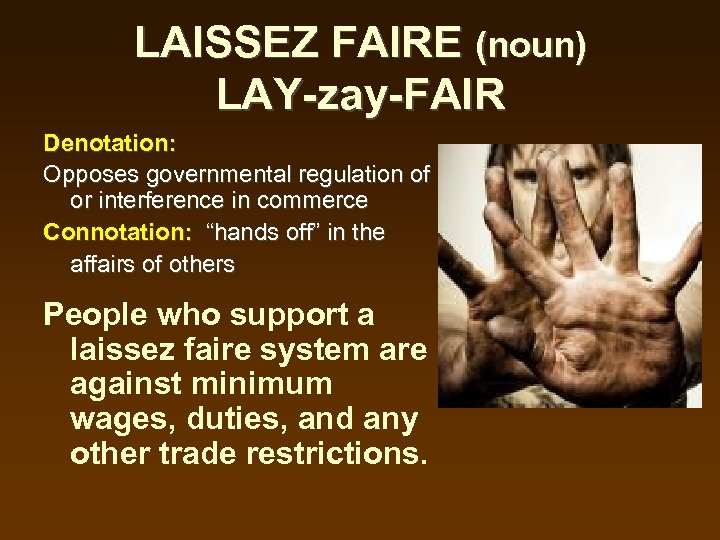 LAISSEZ FAIRE (noun) LAY-zay-FAIR Denotation: Opposes governmental regulation of or interference in commerce Connotation: