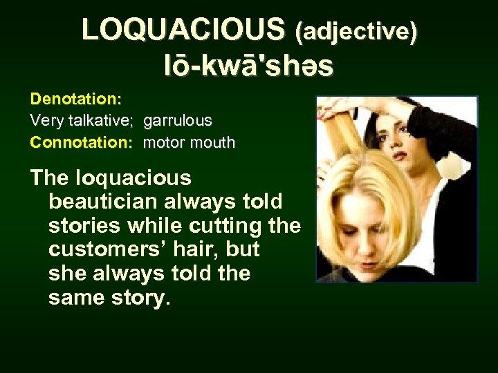 LOQUACIOUS (adjective) lō-kwā'shəs Denotation: Very talkative; garrulous Connotation: motor mouth The loquacious beautician always
