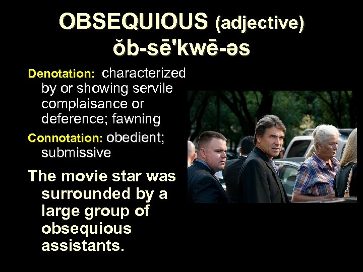 OBSEQUIOUS (adjective) ŏb-sē'kwē-əs Denotation: characterized by or showing servile complaisance or deference; fawning Connotation: