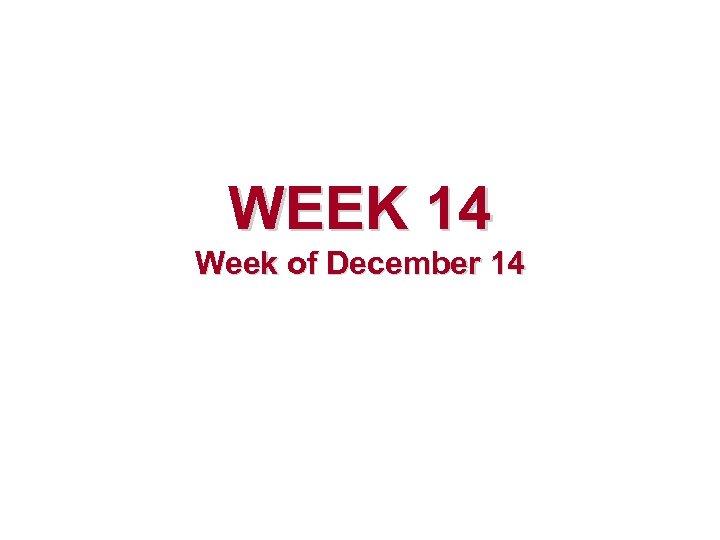 WEEK 14 Week of December 14