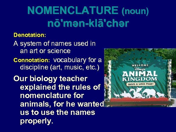 NOMENCLATURE (noun) nō'mən-klā'chər Denotation: A system of names used in an art or science