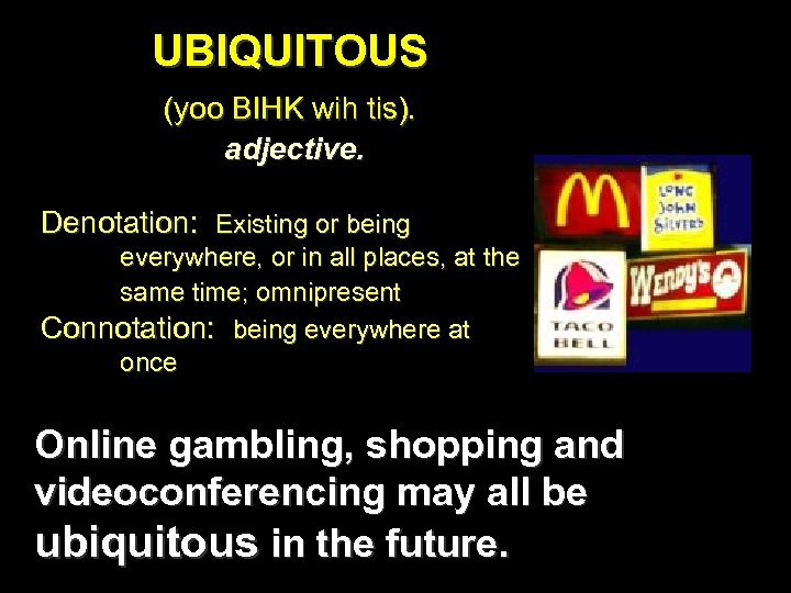 UBIQUITOUS (yoo BIHK wih tis). adjective. Denotation: Existing or being everywhere, or in all