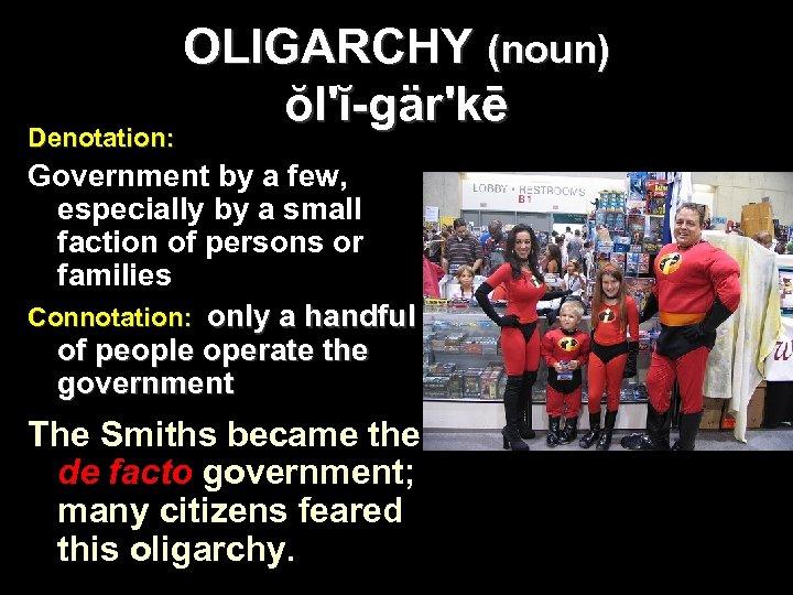 OLIGARCHY (noun) ŏl'ĭ-gär'kē Denotation: Government by a few, especially by a small faction of