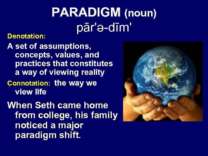 Denotation: PARADIGM (noun) pār'ə-dīm' A set of assumptions, concepts, values, and practices that constitutes