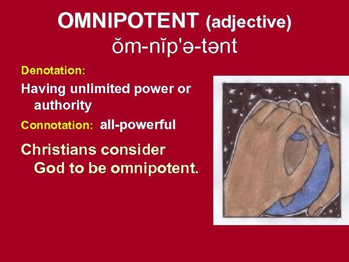 OMNIPOTENT (adjective) ŏm-nĭp'ə-tənt Denotation: Having unlimited power or authority Connotation: all-powerful Christians consider God