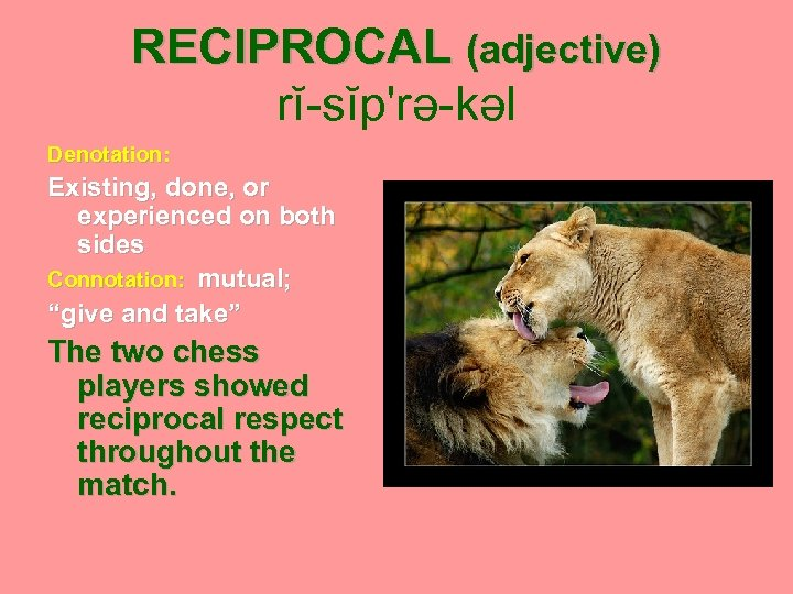 """RECIPROCAL (adjective) rĭ-sĭp'rə-kəl Denotation: Existing, done, or experienced on both sides Connotation: mutual; """"give"""