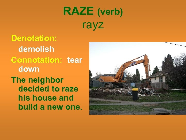 RAZE (verb) rayz Denotation: demolish Connotation: tear down The neighbor decided to raze his