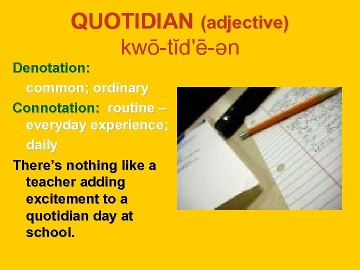 QUOTIDIAN (adjective) kwō-tĭd'ē-ən Denotation: common; ordinary Connotation: routine – everyday experience; daily There's nothing