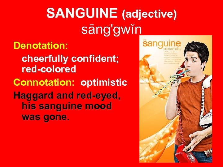 SANGUINE (adjective) sāng'gwĭn Denotation: cheerfully confident; red-colored Connotation: optimistic Haggard and red-eyed, his sanguine