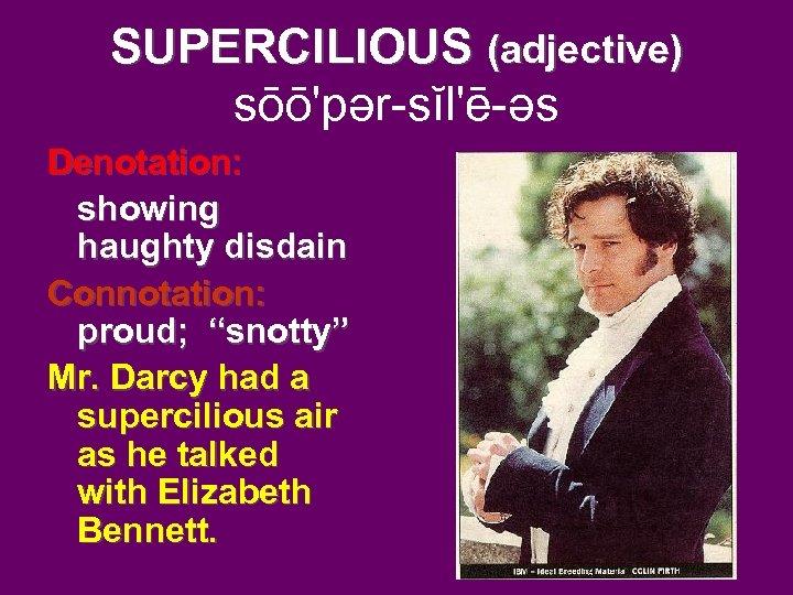 "SUPERCILIOUS (adjective) sōō'pər-sĭl'ē-əs Denotation: showing haughty disdain Connotation: proud; ""snotty"" Mr. Darcy had a"