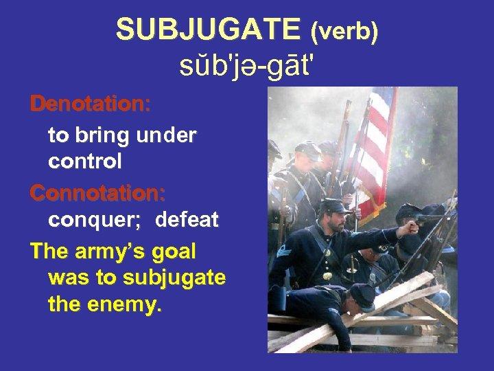 SUBJUGATE (verb) sŭb'jə-gāt' Denotation: to bring under control Connotation: conquer; defeat The army's goal