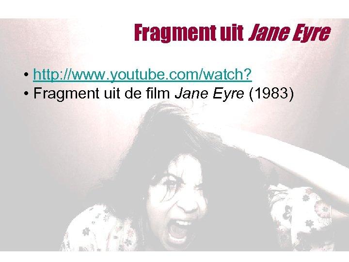 Fragment uit Jane Eyre • http: //www. youtube. com/watch? • Fragment uit de film