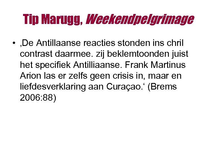 Tip Marugg, Weekendpelgrimage • 'De Antillaanse reacties stonden ins chril contrast daarmee. zij beklemtoonden