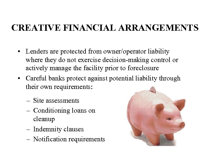 CREATIVE FINANCIAL ARRANGEMENTS • Lenders are protected from owner/operator liability where they do not