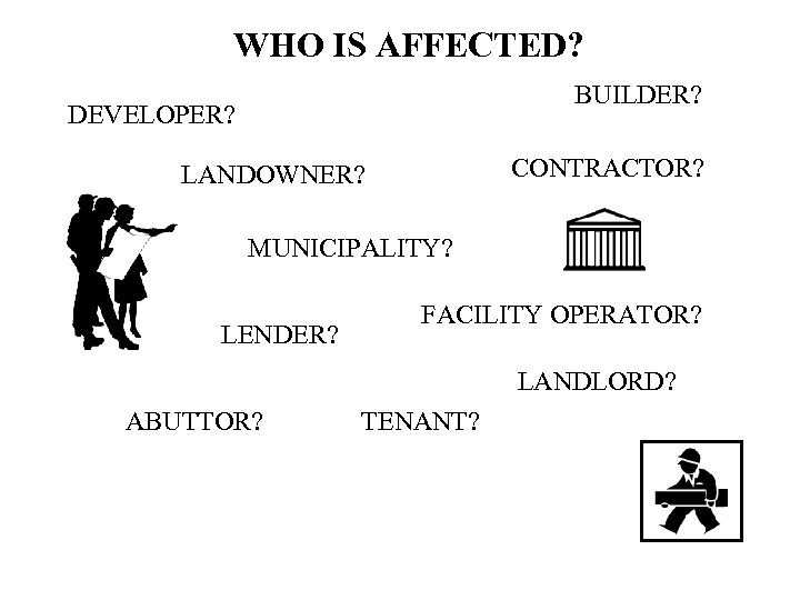 WHO IS AFFECTED? BUILDER? DEVELOPER? CONTRACTOR? LANDOWNER? MUNICIPALITY? LENDER? FACILITY OPERATOR? LANDLORD? ABUTTOR? TENANT?