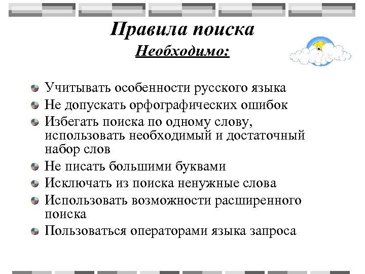 Правила поиска Необходимо: Учитывать особенности русского языка Не допускать орфографических ошибок Избегать поиска по
