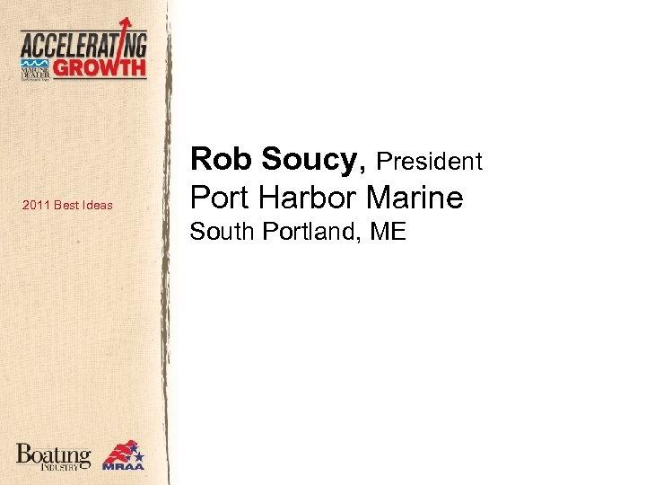 2011 Best Ideas Rob Soucy, President Port Harbor Marine South Portland, ME
