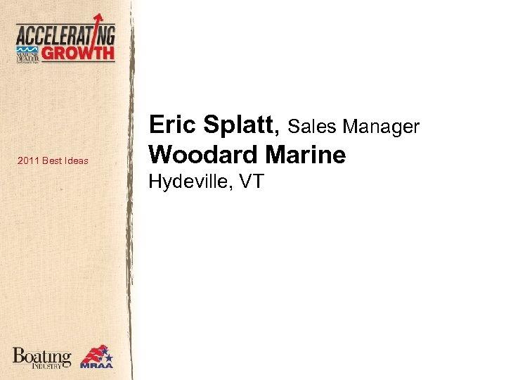 2011 Best Ideas Eric Splatt, Sales Manager Woodard Marine Hydeville, VT