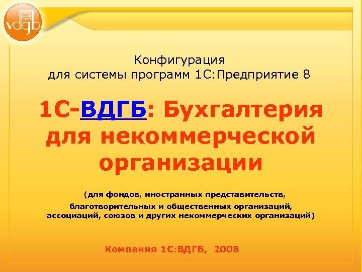Конфигурация для системы программ 1 С: Предприятие 8 1 С-ВДГБ: Бухгалтерия для некоммерческой организации