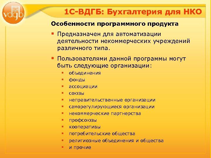 1 С-ВДГБ: Бухгалтерия для НКО Особенности программного продукта § Предназначен для автоматизации деятельности некоммерческих
