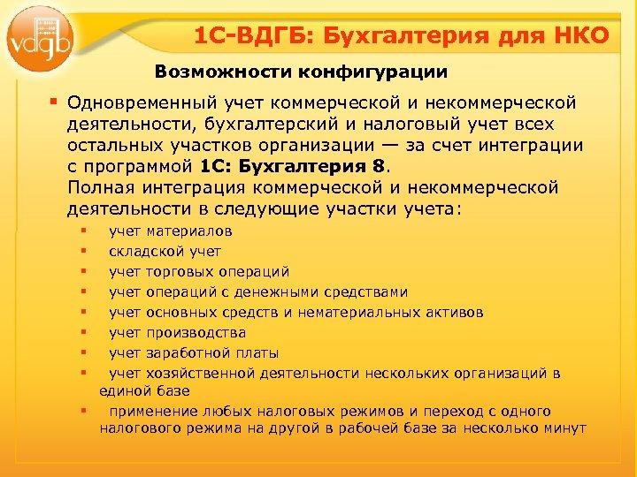1 С-ВДГБ: Бухгалтерия для НКО Возможности конфигурации § Одновременный учет коммерческой и некоммерческой деятельности,
