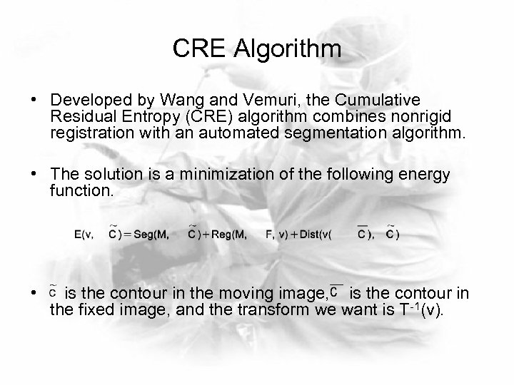 CRE Algorithm • Developed by Wang and Vemuri, the Cumulative Residual Entropy (CRE) algorithm