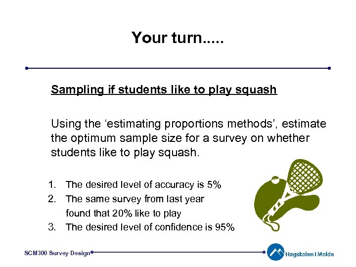 Your turn. . . Sampling if students like to play squash Using the 'estimating