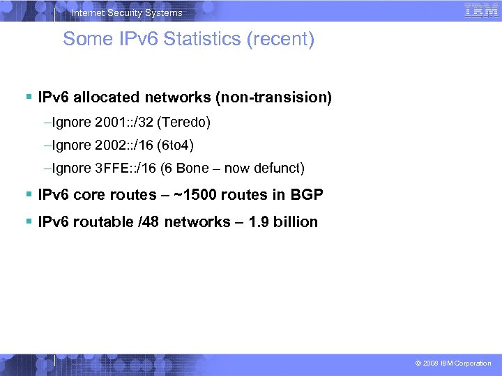 Internet Security Systems Some IPv 6 Statistics (recent) IPv 6 allocated networks (non-transision) –Ignore