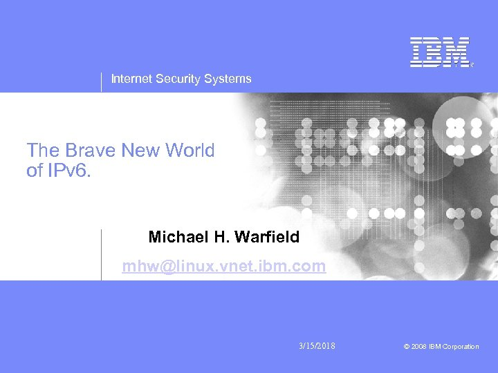 Internet Security Systems The Brave New World of IPv 6. Michael H. Warfield mhw@linux.