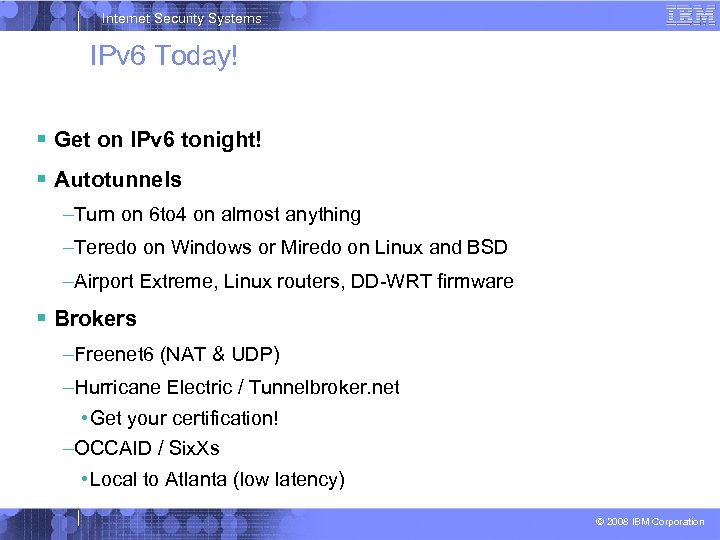 Internet Security Systems IPv 6 Today! Get on IPv 6 tonight! Autotunnels –Turn on