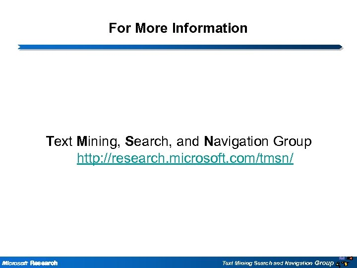 For More Information Text Mining, Search, and Navigation Group http: //research. microsoft. com/tmsn/ Research