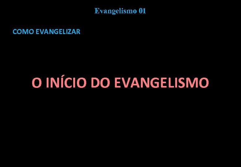 Evangelismo 01 COMO EVANGELIZAR O INÍCIO DO EVANGELISMO
