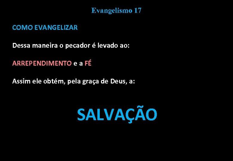 Evangelismo 17 COMO EVANGELIZAR Dessa maneira o pecador é levado ao: ARREPENDIMENTO e a