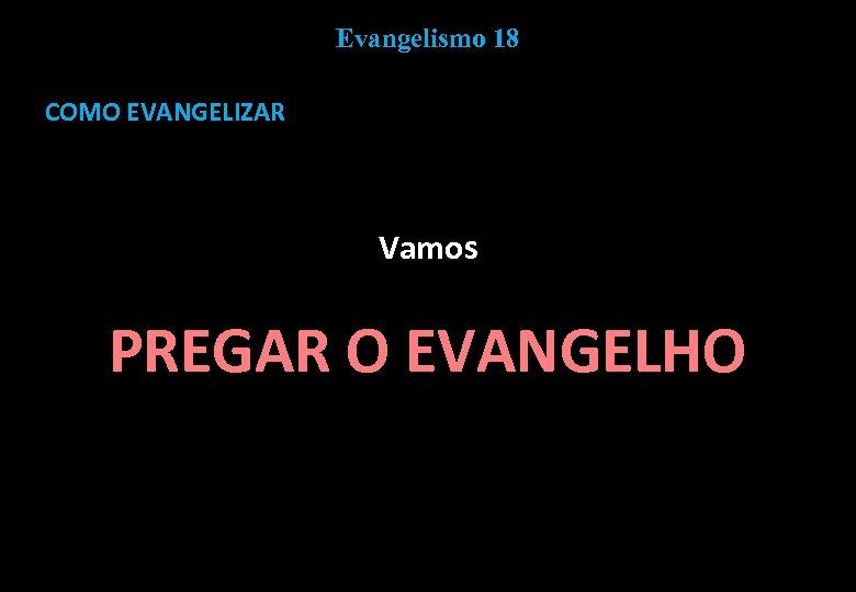 Evangelismo 18 COMO EVANGELIZAR Vamos PREGAR O EVANGELHO