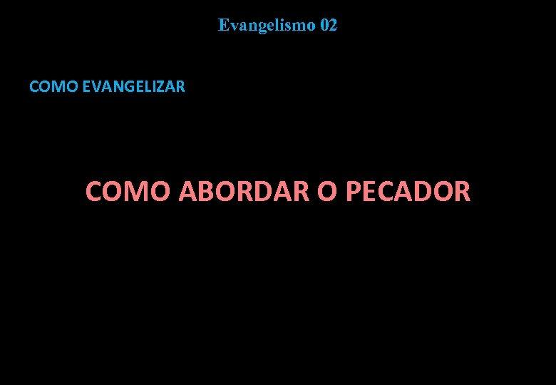 Evangelismo 02 COMO EVANGELIZAR COMO ABORDAR O PECADOR
