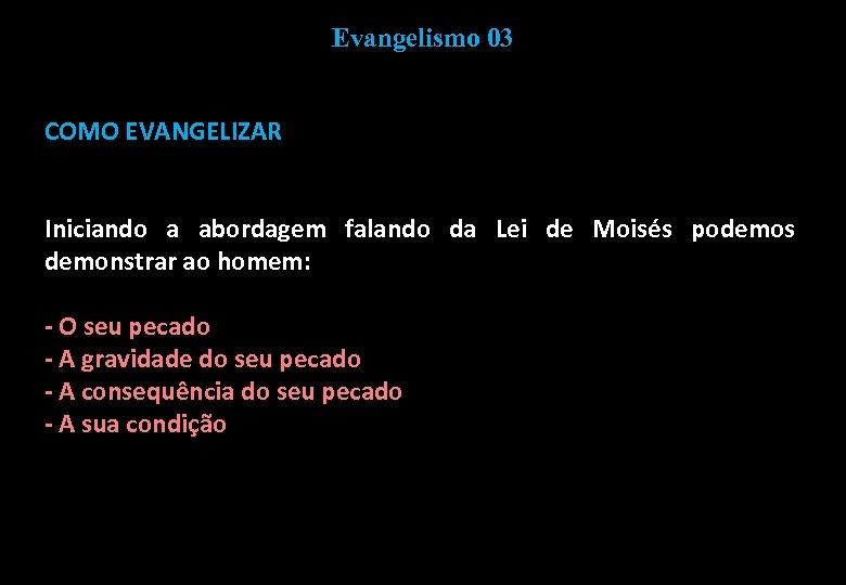 Evangelismo 03 COMO EVANGELIZAR Iniciando a abordagem falando da Lei de Moisés podemos demonstrar