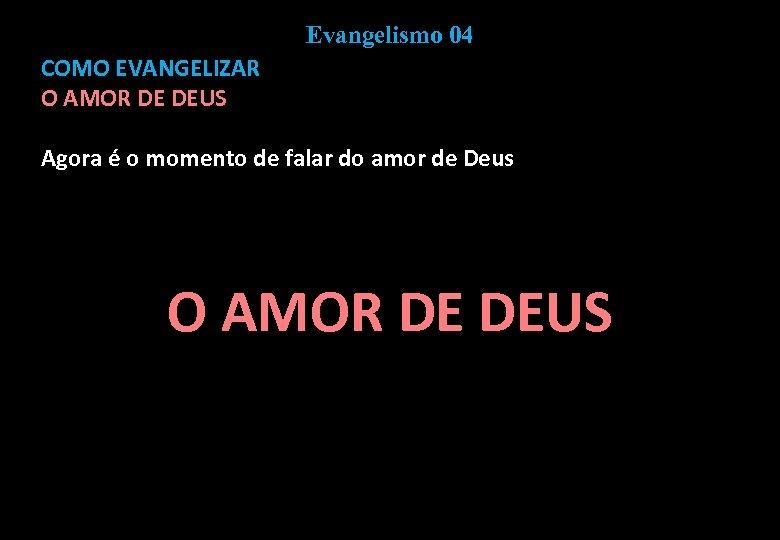 Evangelismo 04 COMO EVANGELIZAR O AMOR DE DEUS Agora é o momento de falar