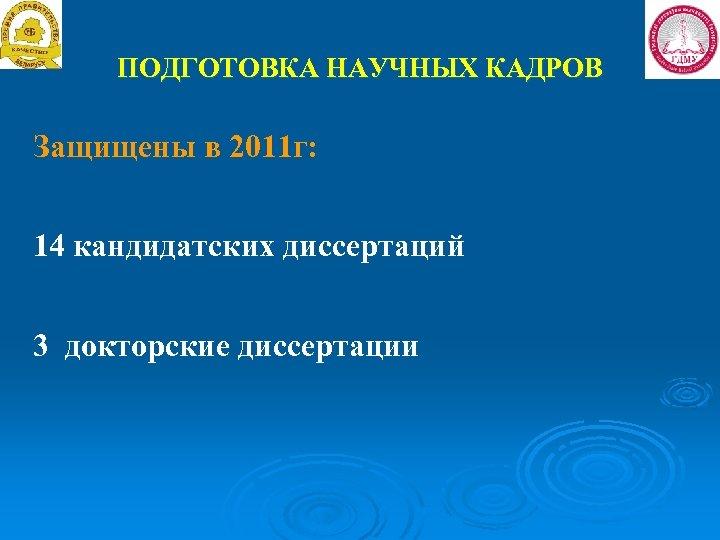 ПОДГОТОВКА НАУЧНЫХ КАДРОВ Защищены в 2011 г: 14 кандидатских диссертаций 3 докторские диссертации