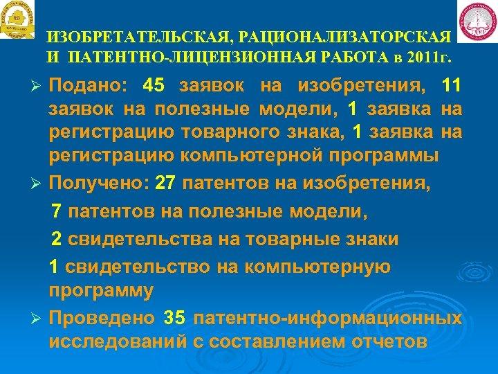 ИЗОБРЕТАТЕЛЬСКАЯ, РАЦИОНАЛИЗАТОРСКАЯ И ПАТЕНТНО-ЛИЦЕНЗИОННАЯ РАБОТА в 2011 г. Подано: 45 заявок на изобретения, 11