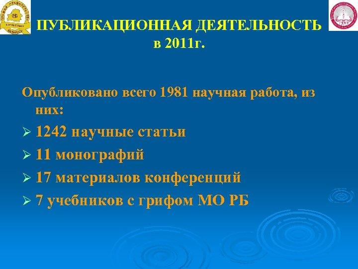 ПУБЛИКАЦИОННАЯ ДЕЯТЕЛЬНОСТЬ в 2011 г. Опубликовано всего 1981 научная работа, из них: Ø 1242