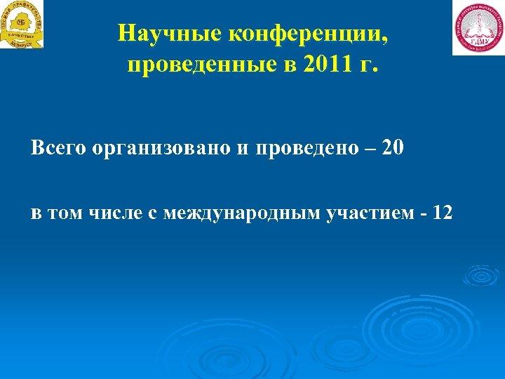 Научные конференции, проведенные в 2011 г. Всего организовано и проведено – 20 в том