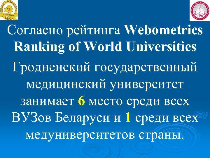 Согласно рейтинга Webometrics Ranking of World Universities Гродненский государственный медицинский университет занимает 6 место