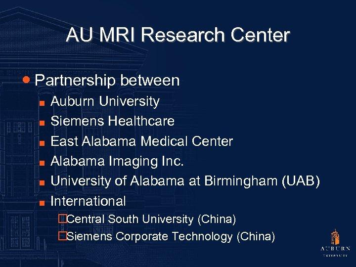 AU MRI Research Center ● Partnership between ■ ■ ■ Auburn University Siemens Healthcare