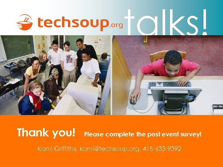 talks! Thank you! Please complete the post event survey! Kami Griffiths, kami@techsoup. org, 415